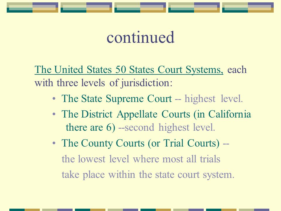 continued The United States 50 States Court Systems, each with three levels of jurisdiction: The State Supreme Court -- highest level.