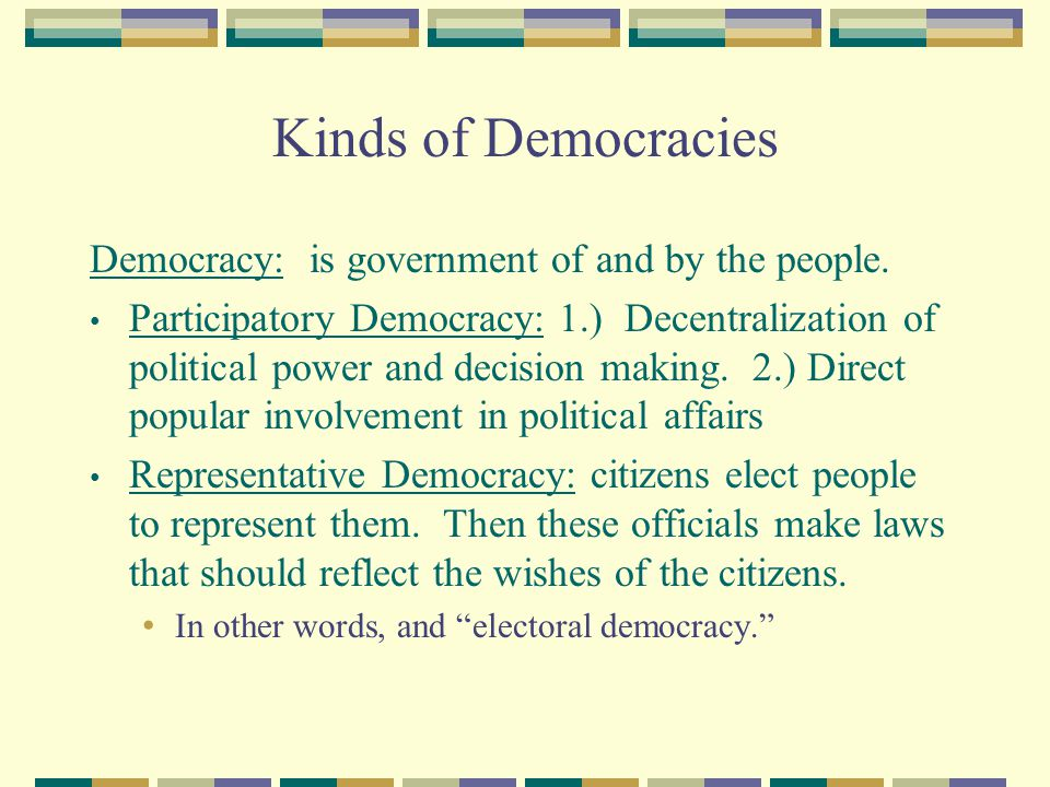 Kinds of Democracies Democracy: is government of and by the people.
