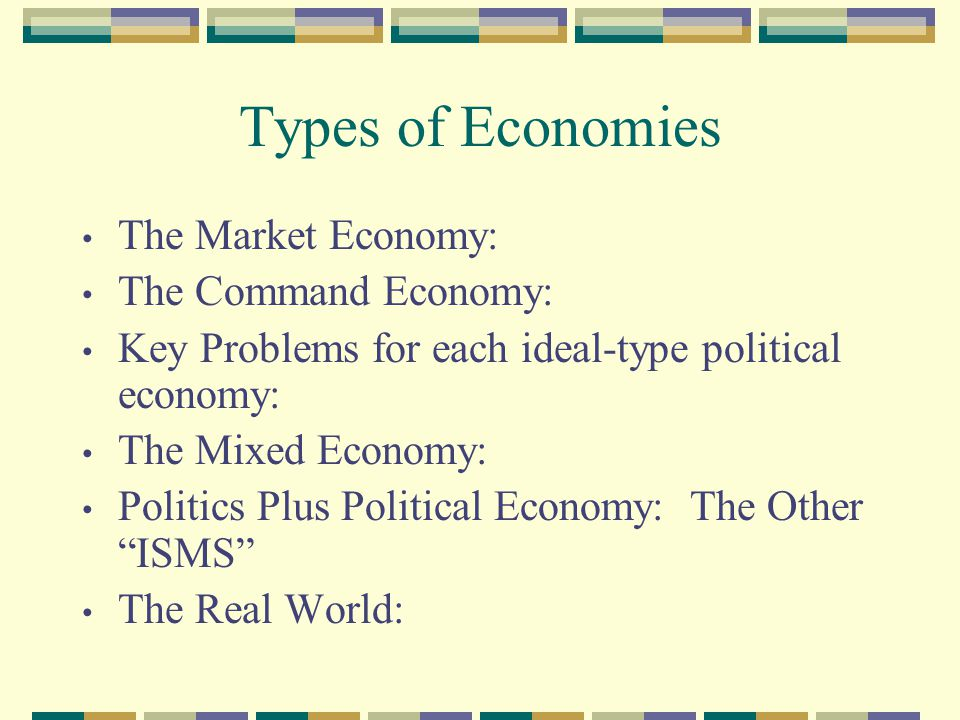 Types of Economies The Market Economy: The Command Economy: Key Problems for each ideal-type political economy: The Mixed Economy: Politics Plus Political Economy: The Other ISMS The Real World: