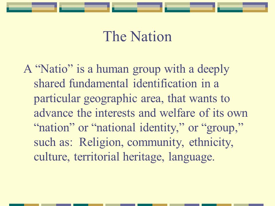 The Nation A Natio is a human group with a deeply shared fundamental identification in a particular geographic area, that wants to advance the interests and welfare of its own nation or national identity, or group, such as: Religion, community, ethnicity, culture, territorial heritage, language.