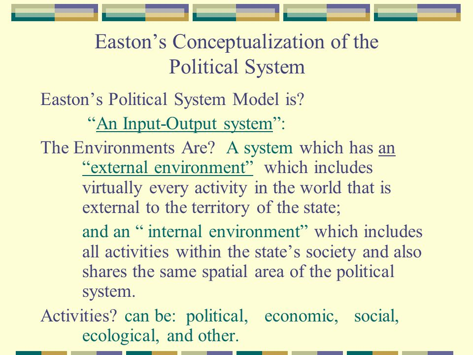Easton describes the interactions between the Inputs of a Political System and its Outputs External Environment Internal Environment Demands  Political System INPUTS  Conversion into Policy making  OUTPUTS  Supports   Policy/Laws  input