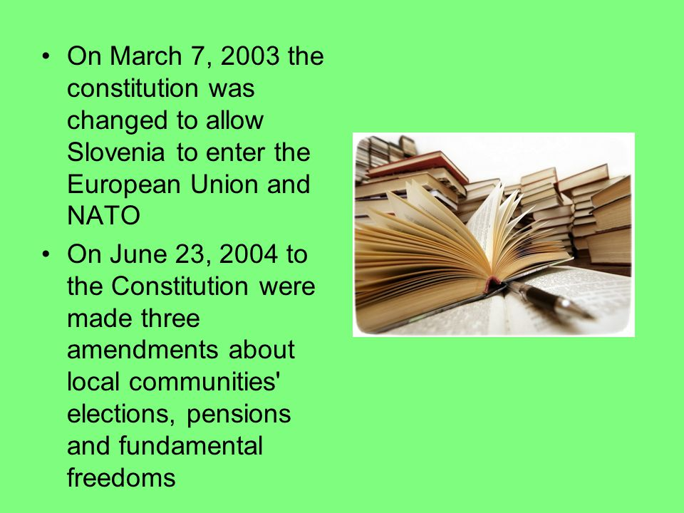 On March 7, 2003 the constitution was changed to allow Slovenia to enter the European Union and NATO On June 23, 2004 to the Constitution were made three amendments about local communities elections, pensions and fundamental freedoms