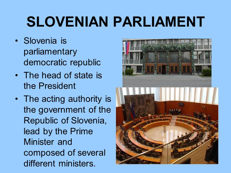 SLOVENIAN PARLIAMENT Slovenia is parliamentary democratic republic The head of state is the President The acting authority is the government of the Republic of Slovenia, lead by the Prime Minister and composed of several different ministers.