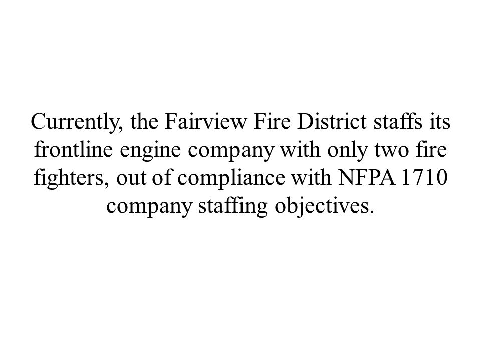 Currently, the Fairview Fire District staffs its frontline engine company with only two fire fighters, out of compliance with NFPA 1710 company staffing objectives.
