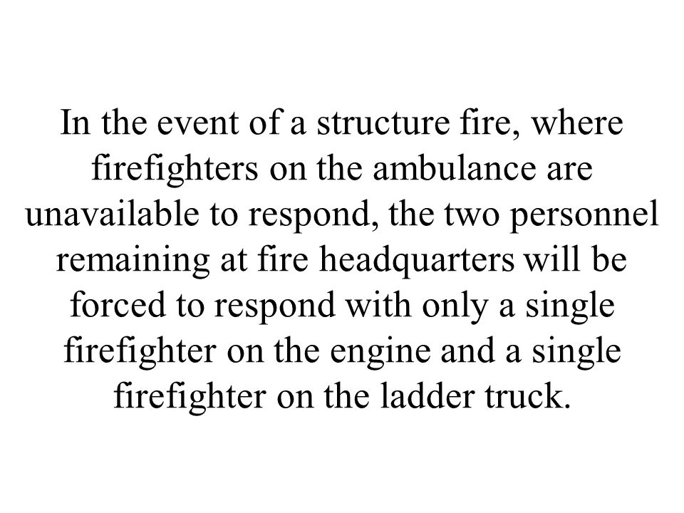 In the event of a structure fire, where firefighters on the ambulance are unavailable to respond, the two personnel remaining at fire headquarters will be forced to respond with only a single firefighter on the engine and a single firefighter on the ladder truck.