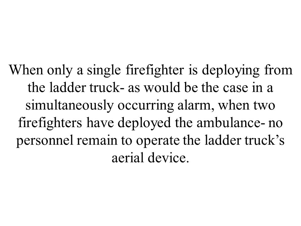 When only a single firefighter is deploying from the ladder truck- as would be the case in a simultaneously occurring alarm, when two firefighters have deployed the ambulance- no personnel remain to operate the ladder truck's aerial device.