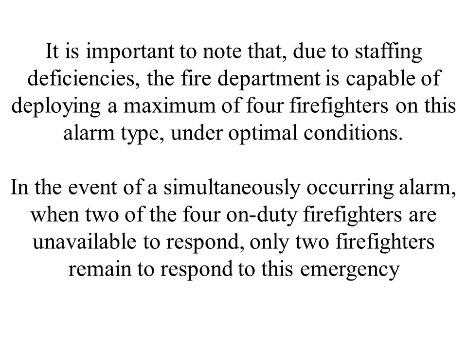 It is important to note that, due to staffing deficiencies, the fire department is capable of deploying a maximum of four firefighters on this alarm type, under optimal conditions.