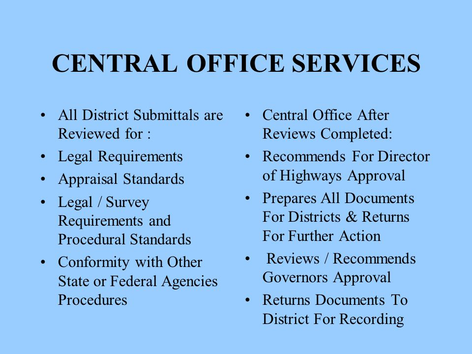 CENTRAL OFFICE SERVICES All District Submittals are Reviewed for : Legal Requirements Appraisal Standards Legal / Survey Requirements and Procedural Standards Conformity with Other State or Federal Agencies Procedures Central Office After Reviews Completed: Recommends For Director of Highways Approval Prepares All Documents For Districts & Returns For Further Action Reviews / Recommends Governors Approval Returns Documents To District For Recording