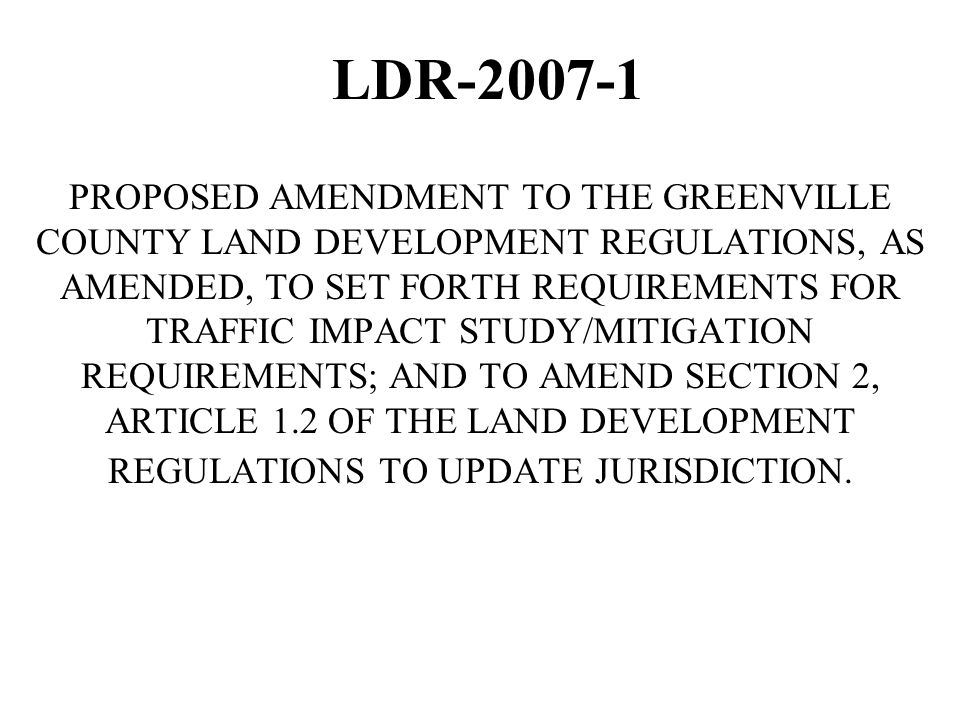 LDR-2007-1 PROPOSED AMENDMENT TO THE GREENVILLE COUNTY LAND DEVELOPMENT REGULATIONS, AS AMENDED, TO SET FORTH REQUIREMENTS FOR TRAFFIC IMPACT STUDY/MITIGATION REQUIREMENTS; AND TO AMEND SECTION 2, ARTICLE 1.2 OF THE LAND DEVELOPMENT REGULATIONS TO UPDATE JURISDICTION.