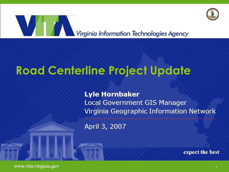 1 www.vita.virginia.govexpect the best Road Centerline Project Update Lyle Hornbaker Local Government GIS Manager Virginia Geographic Information Network April 3, 2007 www.vita.virginia.gov expect the best 1