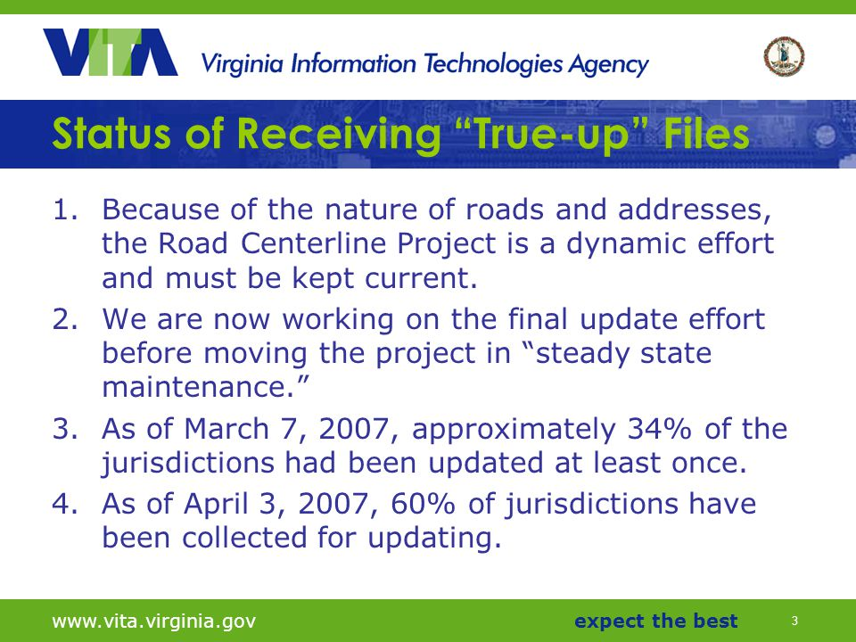 3 www.vita.virginia.govexpect the best Status of Receiving True-up Files 1.Because of the nature of roads and addresses, the Road Centerline Project is a dynamic effort and must be kept current.