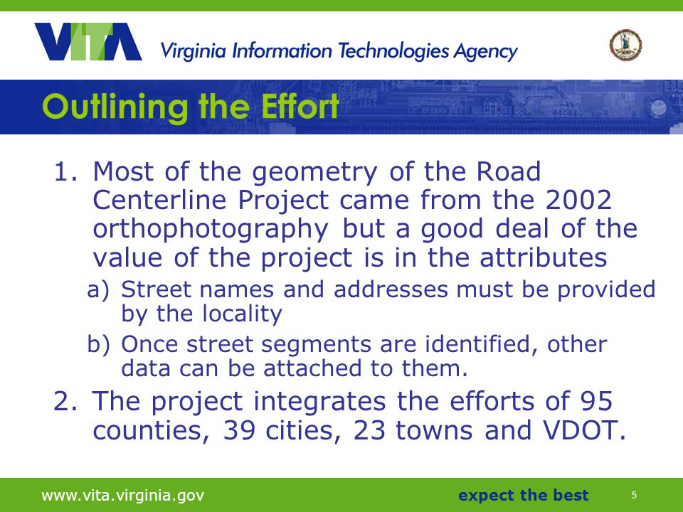 5 www.vita.virginia.govexpect the best Outlining the Effort 1.Most of the geometry of the Road Centerline Project came from the 2002 orthophotography but a good deal of the value of the project is in the attributes a)Street names and addresses must be provided by the locality b)Once street segments are identified, other data can be attached to them.