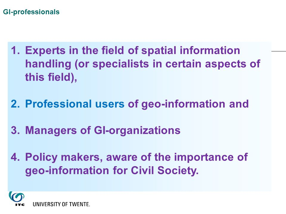 1.Experts in the field of spatial information handling (or specialists in certain aspects of this field), 2.Professional users of geo-information and 3.Managers of GI-organizations 4.Policy makers, aware of the importance of geo-information for Civil Society.