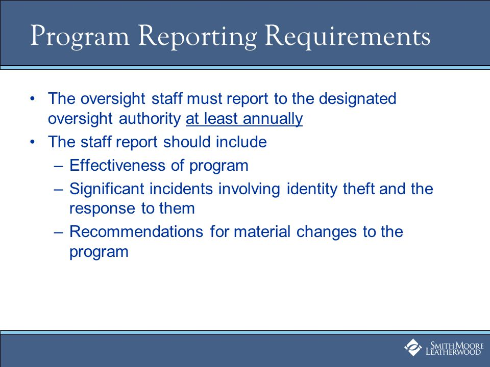 Program Reporting Requirements The oversight staff must report to the designated oversight authority at least annually The staff report should include –Effectiveness of program –Significant incidents involving identity theft and the response to them –Recommendations for material changes to the program