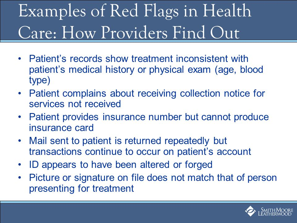 Examples of Red Flags in Health Care: How Providers Find Out Patient's records show treatment inconsistent with patient's medical history or physical exam (age, blood type) Patient complains about receiving collection notice for services not received Patient provides insurance number but cannot produce insurance card Mail sent to patient is returned repeatedly but transactions continue to occur on patient's account ID appears to have been altered or forged Picture or signature on file does not match that of person presenting for treatment