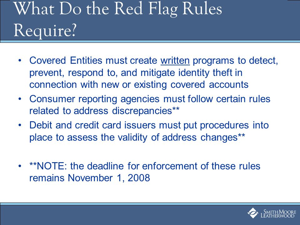 Identify Red Flags Health care providers should consider patterns, signals, activities or practices that would alert the provider to the possibility of identity theft, such as: –Alerts, notifications or warnings from a consumer reporting agency –Suspicious documents –Suspicious personal identifying information –Unusual use of, or suspicious activity related to, the covered account –Notice from a customer, theft victim, law enforcement or other business