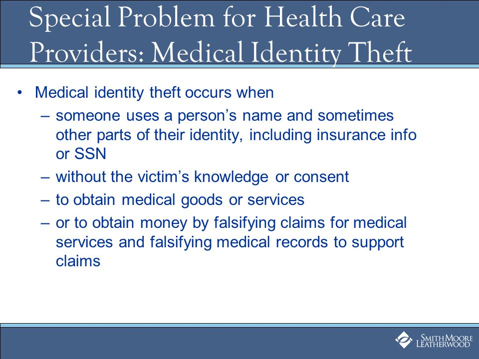Special Problem for Health Care Providers: Medical Identity Theft Medical identity theft occurs when –someone uses a person's name and sometimes other parts of their identity, including insurance info or SSN –without the victim's knowledge or consent –to obtain medical goods or services –or to obtain money by falsifying claims for medical services and falsifying medical records to support claims