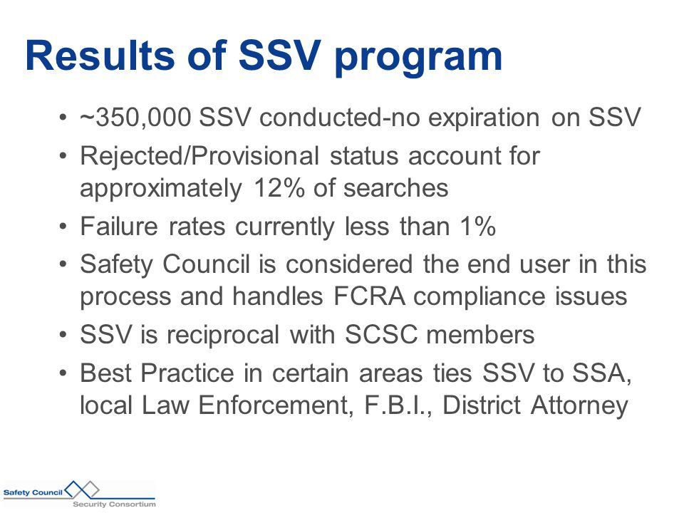 ~350,000 SSV conducted-no expiration on SSV Rejected/Provisional status account for approximately 12% of searches Failure rates currently less than 1% Safety Council is considered the end user in this process and handles FCRA compliance issues SSV is reciprocal with SCSC members Best Practice in certain areas ties SSV to SSA, local Law Enforcement, F.B.I., District Attorney Results of SSV program