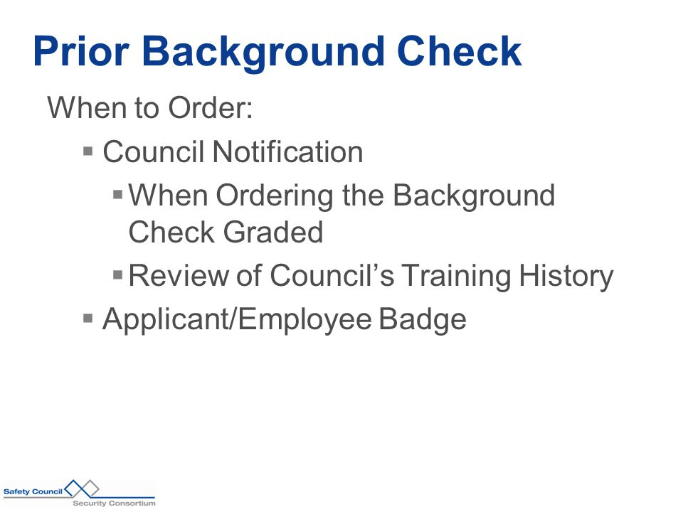 When to Order:  Council Notification  When Ordering the Background Check Graded  Review of Council's Training History  Applicant/Employee Badge Prior Background Check