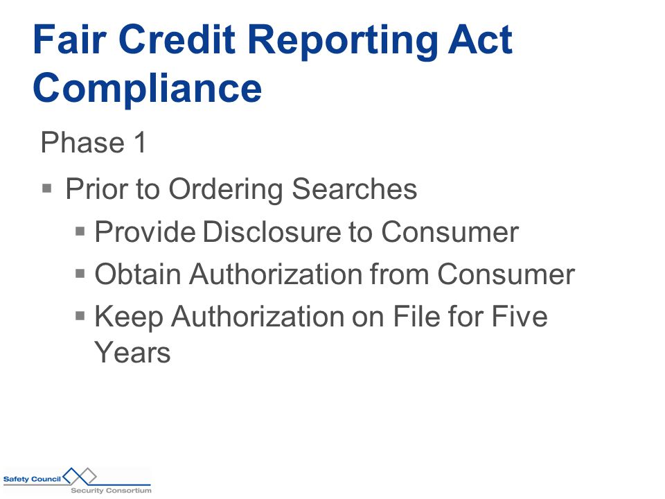 Phase 1  Prior to Ordering Searches  Provide Disclosure to Consumer  Obtain Authorization from Consumer  Keep Authorization on File for Five Years Fair Credit Reporting Act Compliance