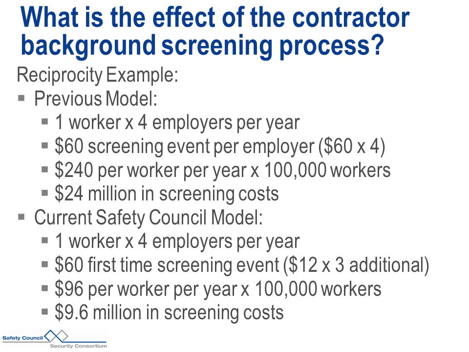 Reciprocity Example:  Previous Model:  1 worker x 4 employers per year  $60 screening event per employer ($60 x 4)  $240 per worker per year x 100,000 workers  $24 million in screening costs  Current Safety Council Model:  1 worker x 4 employers per year  $60 first time screening event ($12 x 3 additional)  $96 per worker per year x 100,000 workers  $9.6 million in screening costs What is the effect of the contractor background screening process