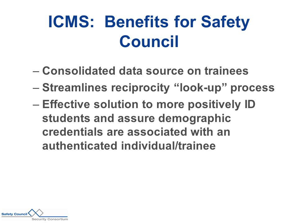ICMS: Benefits for Safety Council –Consolidated data source on trainees –Streamlines reciprocity look-up process –Effective solution to more positively ID students and assure demographic credentials are associated with an authenticated individual/trainee