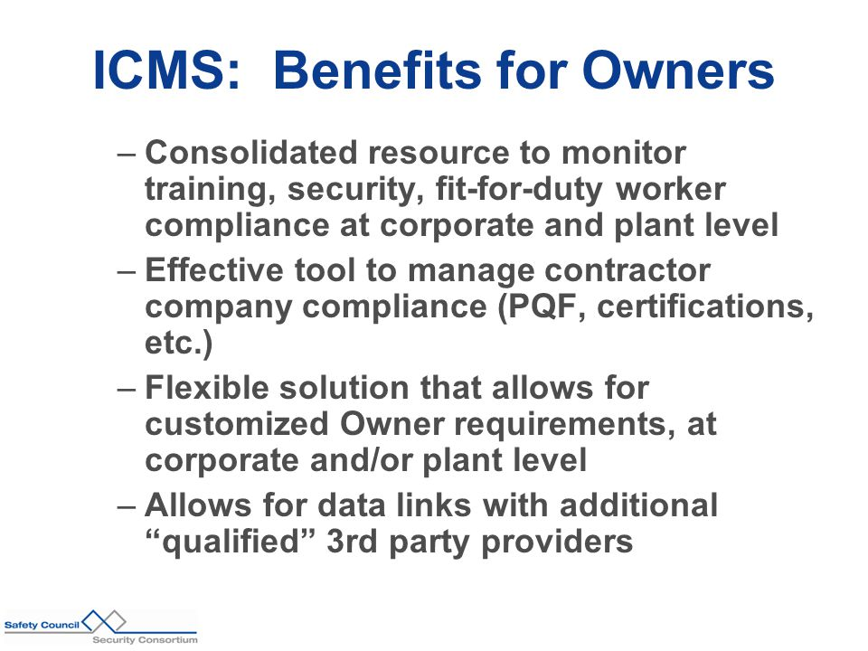 ICMS: Benefits for Owners –Consolidated resource to monitor training, security, fit-for-duty worker compliance at corporate and plant level –Effective tool to manage contractor company compliance (PQF, certifications, etc.) –Flexible solution that allows for customized Owner requirements, at corporate and/or plant level –Allows for data links with additional qualified 3rd party providers