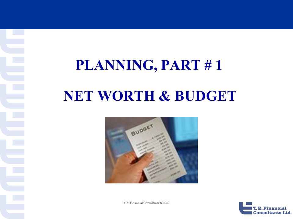 T.E. Financial Consultants © 2002 PLANNING, PART # 1 NET WORTH & BUDGET