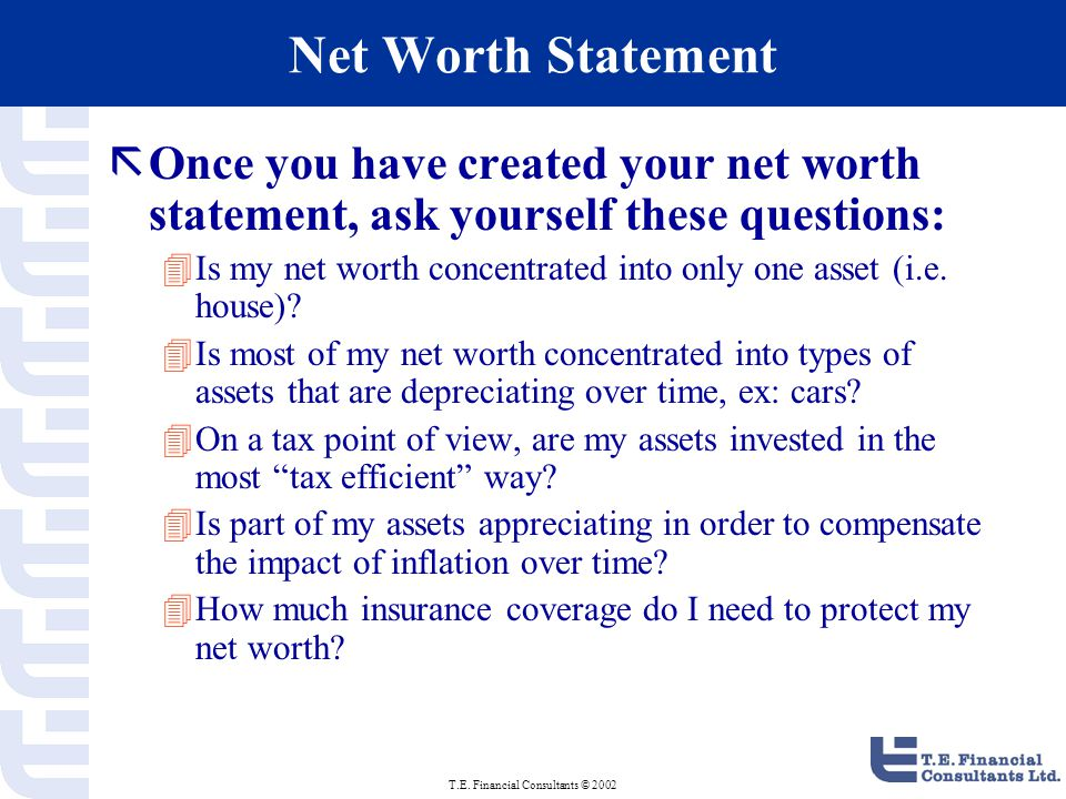 T.E. Financial Consultants © 2002 Net Worth Statement ãOnce you have created your net worth statement, ask yourself these questions: 4Is my net worth