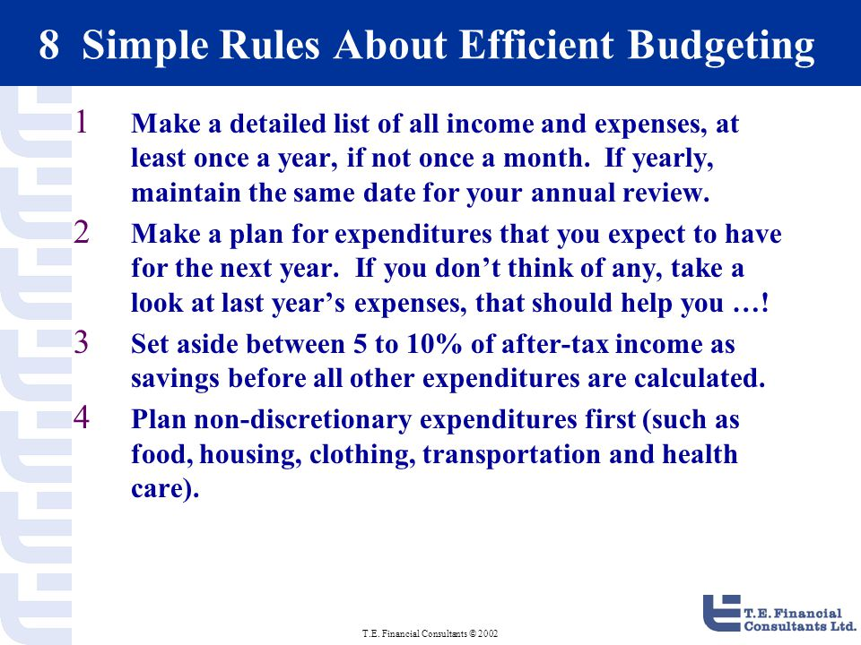 T.E. Financial Consultants © 2002 8 Simple Rules About Efficient Budgeting 1 Make a detailed list of all income and expenses, at least once a year, if