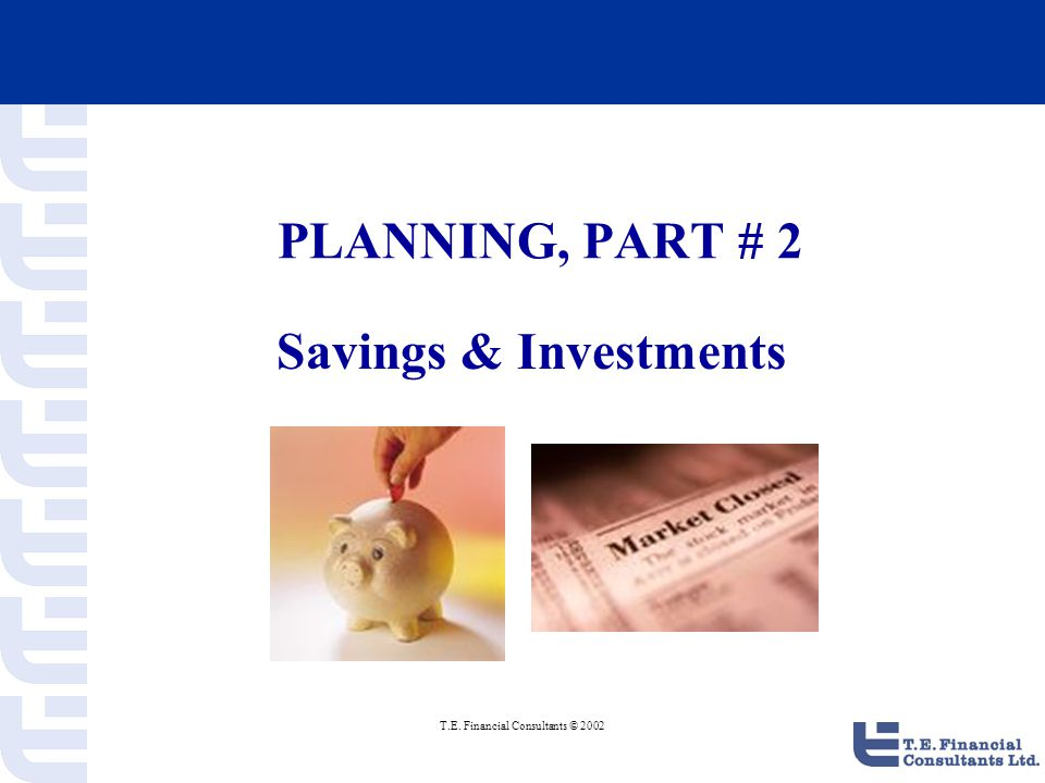 T.E. Financial Consultants © 2002 PLANNING, PART # 2 Savings & Investments