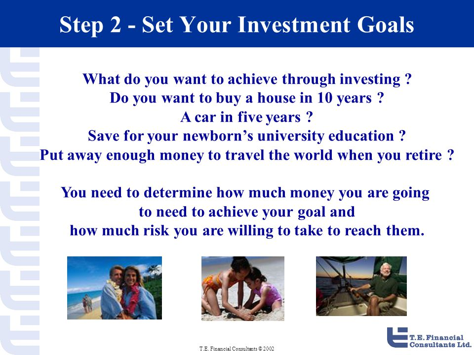 T.E. Financial Consultants © 2002 Step 2 - Set Your Investment Goals What do you want to achieve through investing ? Do you want to buy a house in 10