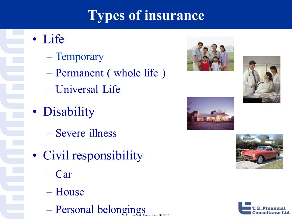 T.E. Financial Consultants © 2002 Types of insurance Life –Temporary –Permanent ( whole life ) –Universal Life Disability –Severe illness Civil respon