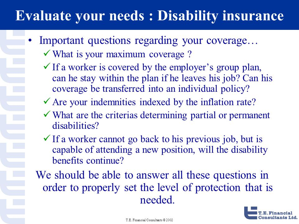 T.E. Financial Consultants © 2002 Evaluate your needs : Disability insurance Important questions regarding your coverage… What is your maximum coverag