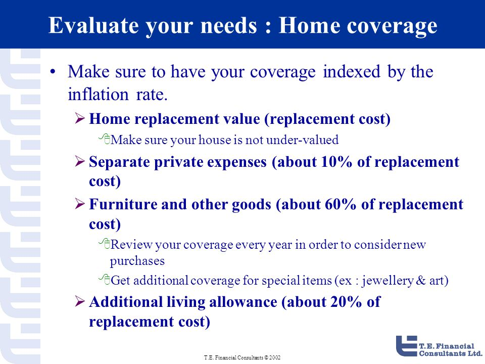 T.E. Financial Consultants © 2002 Evaluate your needs : Home coverage Make sure to have your coverage indexed by the inflation rate.  Home replacemen