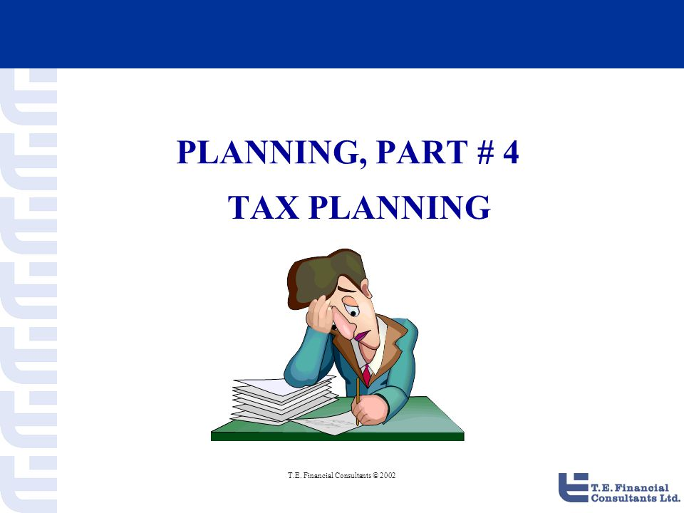 T.E. Financial Consultants © 2002 PLANNING, PART # 4 TAX PLANNING