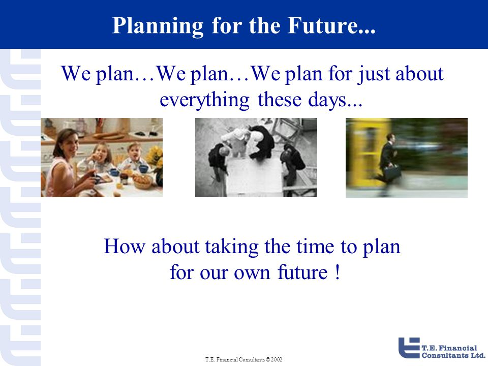 T.E. Financial Consultants © 2002 Planning for the Future...