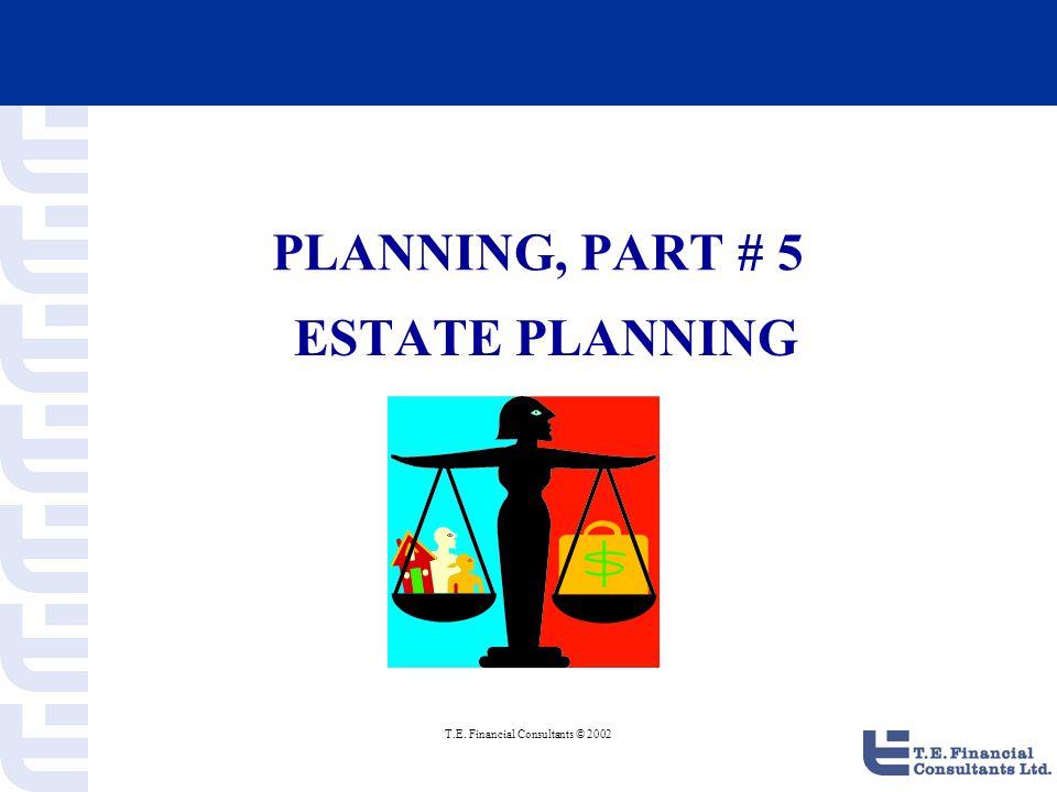T.E. Financial Consultants © 2002 PLANNING, PART # 5 ESTATE PLANNING