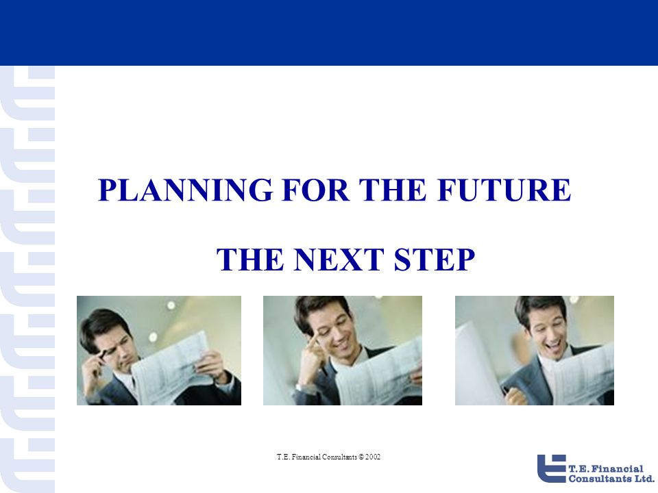 T.E.Financial Consultants © 2002 Planning for the future - Now What .