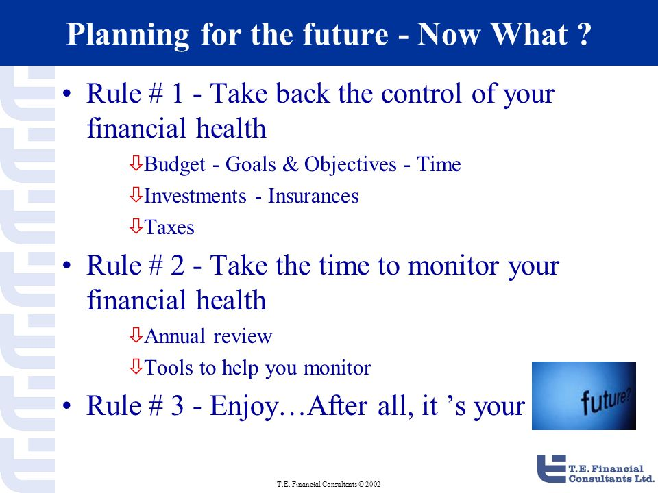 T.E. Financial Consultants © 2002 Planning for the future - Now What .