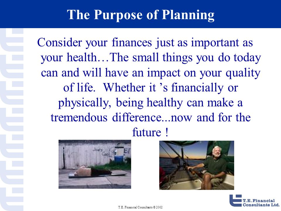 T.E. Financial Consultants © 2002 The Purpose of Planning Consider your finances just as important as your health…The small things you do today can an