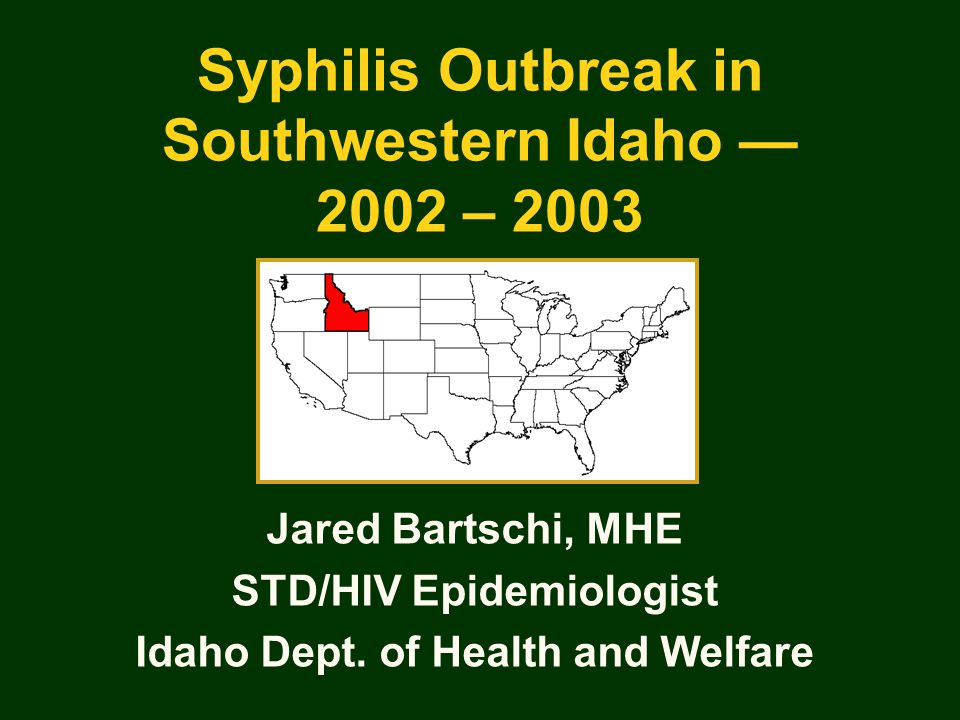Syphilis Outbreak in Southwestern Idaho — 2002 – 2003 Jared Bartschi, MHE STD/HIV Epidemiologist Idaho Dept. of Health and Welfare