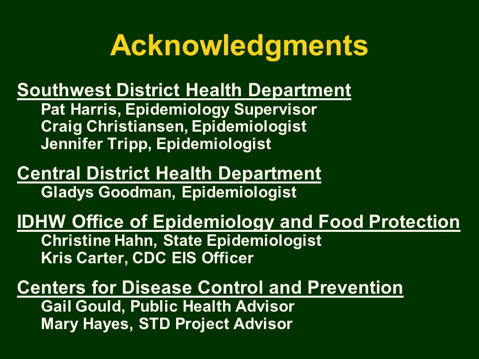 Acknowledgments Southwest District Health Department Pat Harris, Epidemiology Supervisor Craig Christiansen, Epidemiologist Jennifer Tripp, Epidemiologist Central District Health Department Gladys Goodman, Epidemiologist IDHW Office of Epidemiology and Food Protection Christine Hahn, State Epidemiologist Kris Carter, CDC EIS Officer Centers for Disease Control and Prevention Gail Gould, Public Health Advisor Mary Hayes, STD Project Advisor