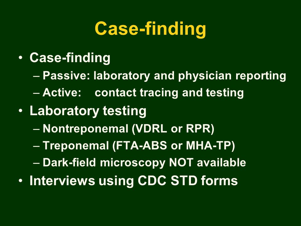 Case-finding –Passive: laboratory and physician reporting –Active: contact tracing and testing Laboratory testing –Nontreponemal (VDRL or RPR) –Treponemal (FTA-ABS or MHA-TP) –Dark-field microscopy NOT available Interviews using CDC STD forms