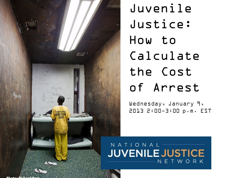 Juvenile Justice: How to Calculate the Cost of Arrest Wednesday, January 9, 2013 2:00-3:00 p.m.