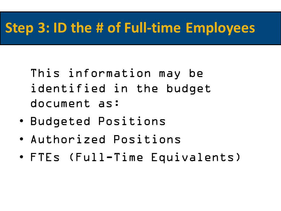 This information may be identified in the budget document as: Budgeted Positions Authorized Positions FTEs (Full-Time Equivalents) Step 3: ID the # of Full-time Employees