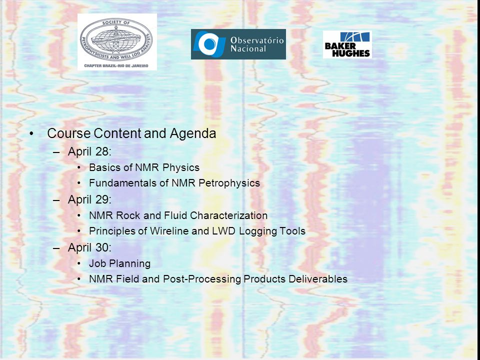 Course Content and Agenda –April 28: Basics of NMR Physics Fundamentals of NMR Petrophysics –April 29: NMR Rock and Fluid Characterization Principles of Wireline and LWD Logging Tools –April 30: Job Planning NMR Field and Post-Processing Products Deliverables