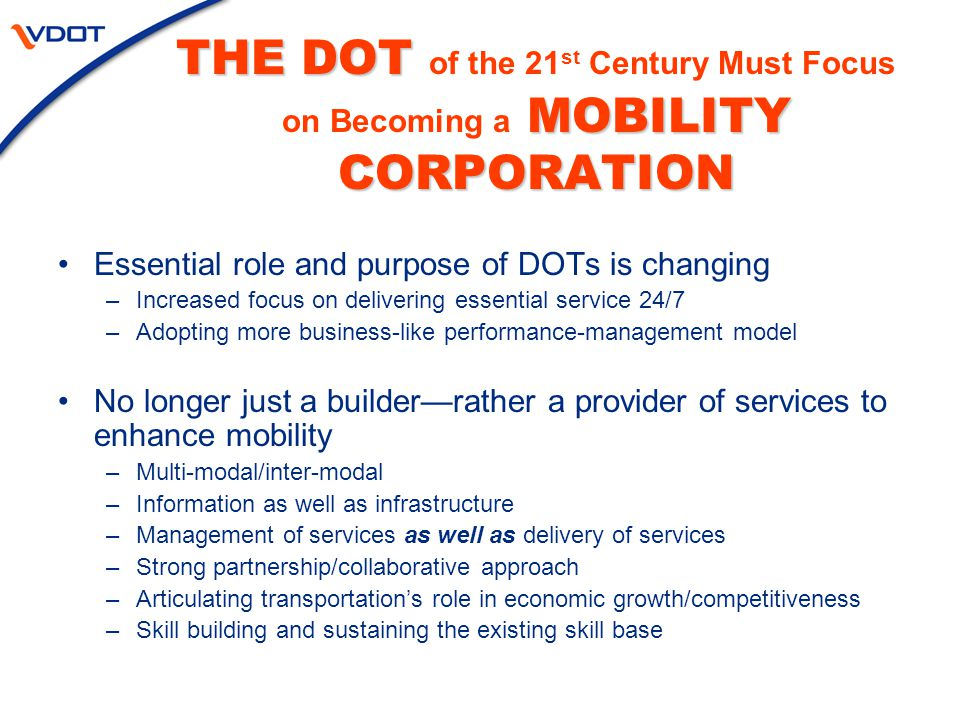 THE DOT MOBILITY CORPORATION THE DOT of the 21 st Century Must Focus on Becoming a MOBILITY CORPORATION Essential role and purpose of DOTs is changing –Increased focus on delivering essential service 24/7 –Adopting more business-like performance-management model No longer just a builder—rather a provider of services to enhance mobility –Multi-modal/inter-modal –Information as well as infrastructure –Management of services as well as delivery of services –Strong partnership/collaborative approach –Articulating transportation's role in economic growth/competitiveness –Skill building and sustaining the existing skill base