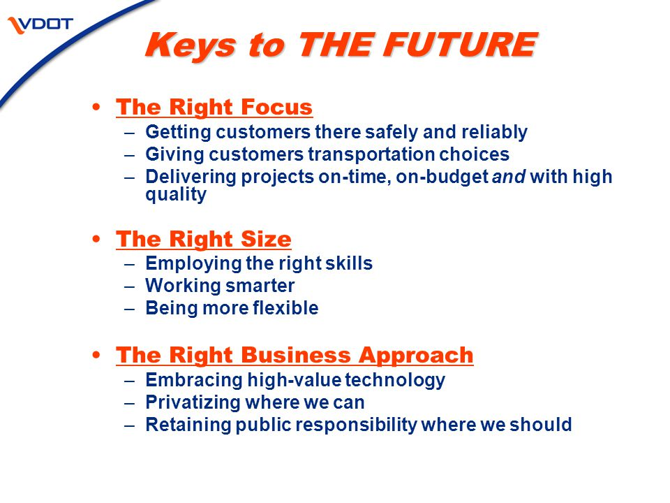 Keys to THE FUTURE The Right Focus –Getting customers there safely and reliably –Giving customers transportation choices –Delivering projects on-time, on-budget and with high quality The Right Size –Employing the right skills –Working smarter –Being more flexible The Right Business Approach –Embracing high-value technology –Privatizing where we can –Retaining public responsibility where we should