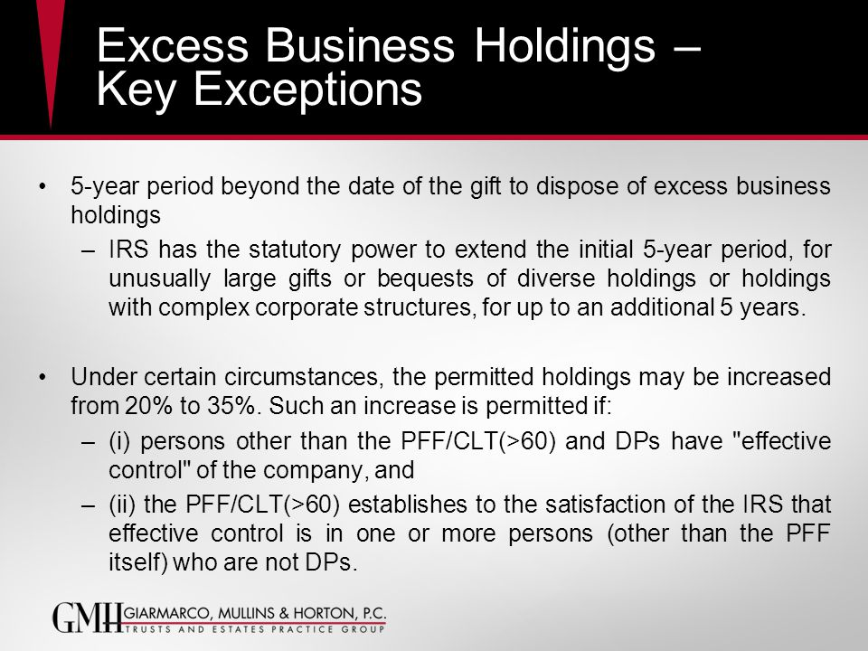 Excess Business Holdings – Key Exceptions 5-year period beyond the date of the gift to dispose of excess business holdings –IRS has the statutory power to extend the initial 5-year period, for unusually large gifts or bequests of diverse holdings or holdings with complex corporate structures, for up to an additional 5 years.